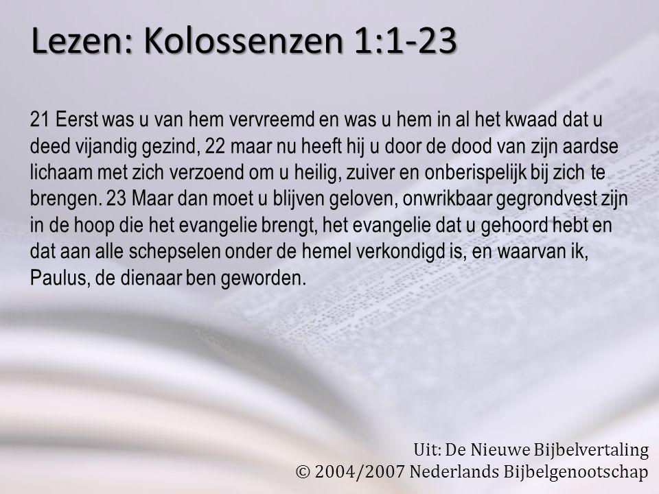 Lezen: Kolossenzen 1:1-23 21 Eerst was u van hem vervreemd en was u hem in al het kwaad dat u deed vijandig gezind, 22 maar nu heeft hij u door de dood van zijn aardse lichaam met zich verzoend om u heilig, zuiver en onberispelijk bij zich te brengen.