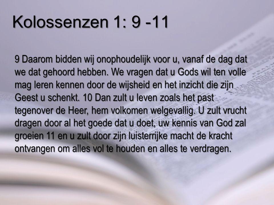 Kolossenzen 1: 9 -11 9 Daarom bidden wij onophoudelijk voor u, vanaf de dag dat we dat gehoord hebben.