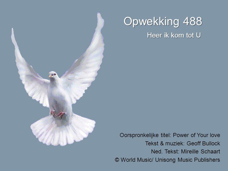 Opwekking 488 Heer ik kom tot U Oorspronkelijke titel: Power of Your love Tekst & muziek: Geoff Bullock Ned.