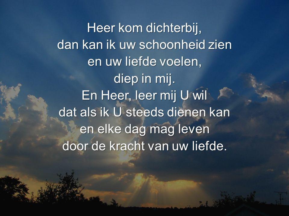 Heer kom dichterbij, dan kan ik uw schoonheid zien en uw liefde voelen, diep in mij.