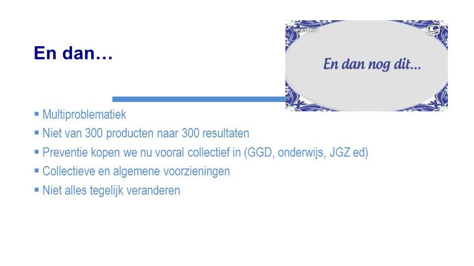 En dan…  Multiproblematiek  Niet van 300 producten naar 300 resultaten  Preventie kopen we nu vooral collectief in (GGD, onderwijs, JGZ ed)  Colle