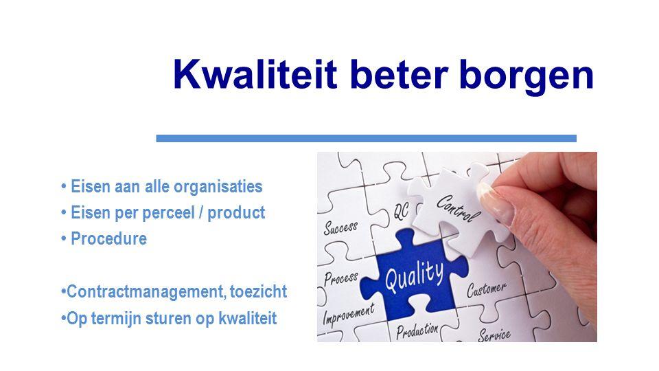 Kwaliteit beter borgen Eisen aan alle organisaties Eisen per perceel / product Procedure Contractmanagement, toezicht Op termijn sturen op kwaliteit