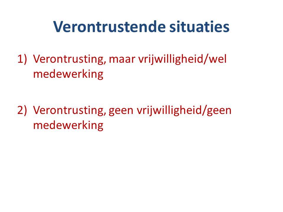 Verontrustende situaties 1)Verontrusting, maar vrijwilligheid/wel medewerking 2)Verontrusting, geen vrijwilligheid/geen medewerking