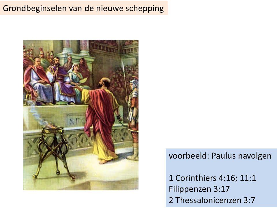 voorbeeld: Paulus navolgen 1 Corinthiers 4:16; 11:1 Filippenzen 3:17 2 Thessalonicenzen 3:7 Grondbeginselen van de nieuwe schepping
