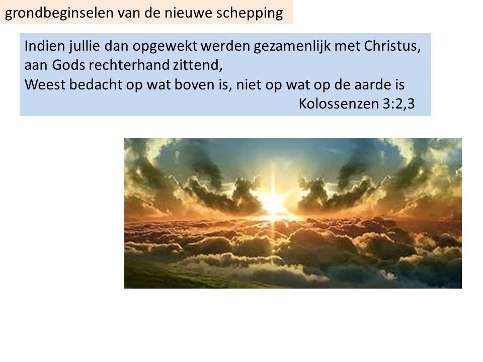 grondbeginselen van de nieuwe schepping Indien jullie dan opgewekt werden gezamenlijk met Christus, aan Gods rechterhand zittend, Weest bedacht op wat boven is, niet op wat op de aarde is Kolossenzen 3:2,3