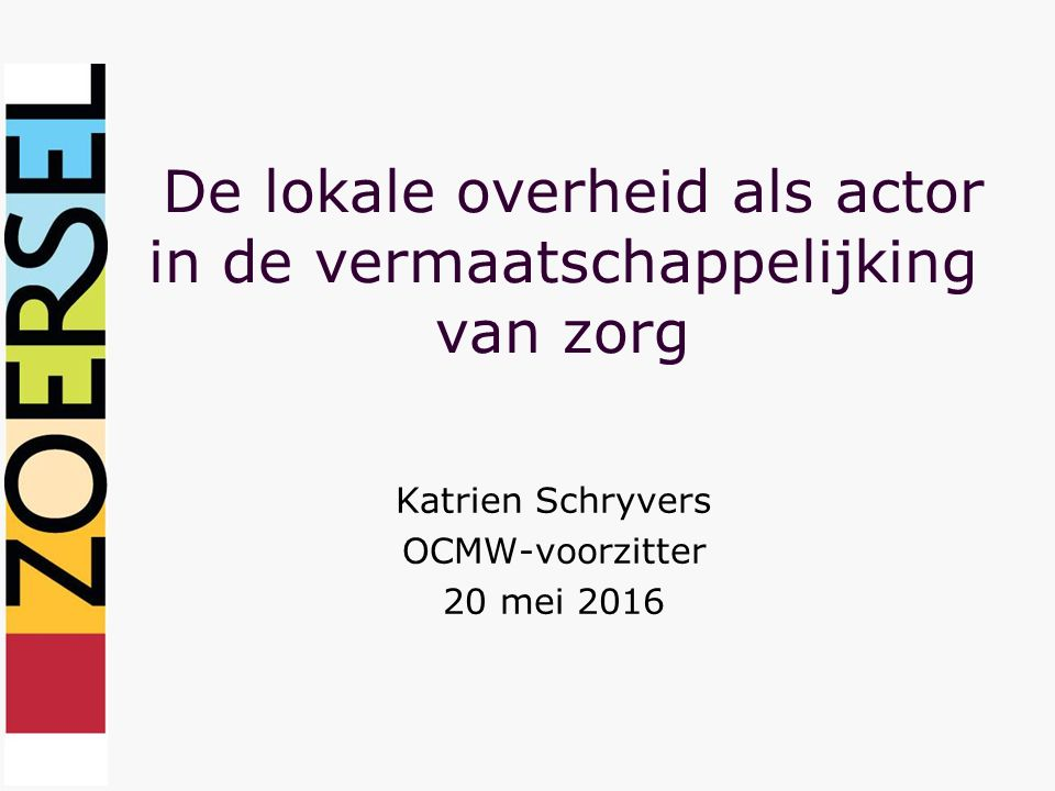 De lokale overheid als actor in de vermaatschappelijking van zorg Katrien Schryvers OCMW-voorzitter 20 mei 2016