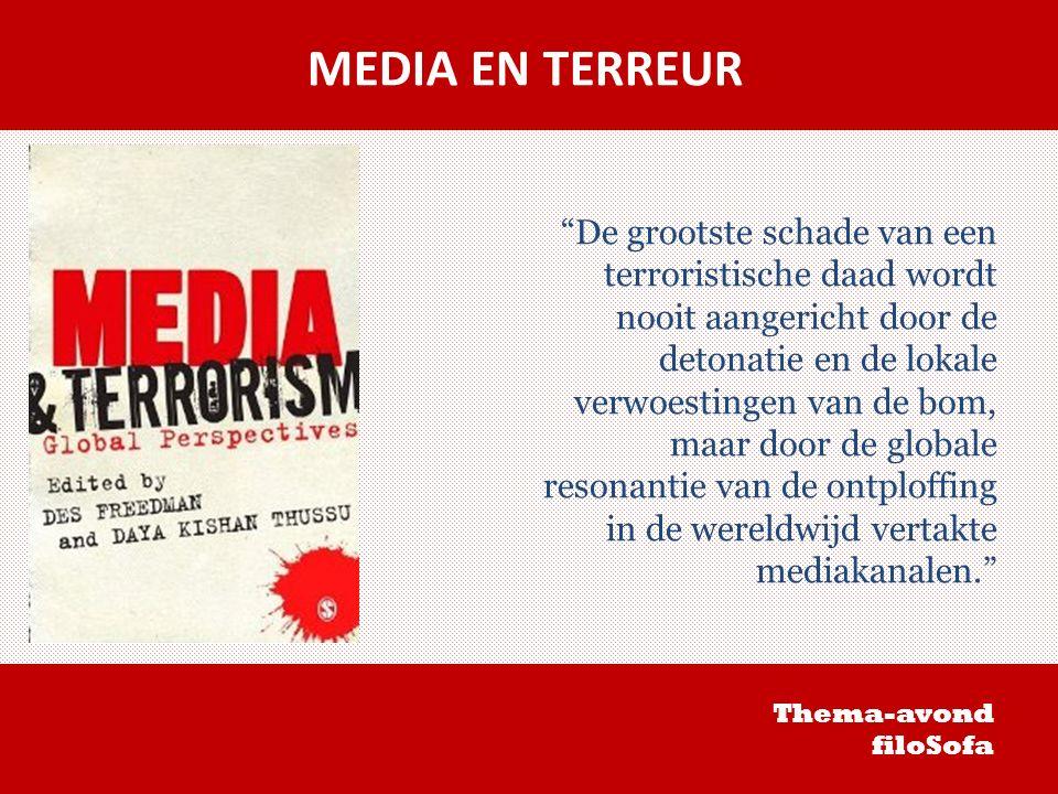 MEDIA EN TERREUR De grootste schade van een terroristische daad wordt nooit aangericht door de detonatie en de lokale verwoestingen van de bom, maar door de globale resonantie van de ontploffing in de wereldwijd vertakte mediakanalen. Thema-avond filoSofa