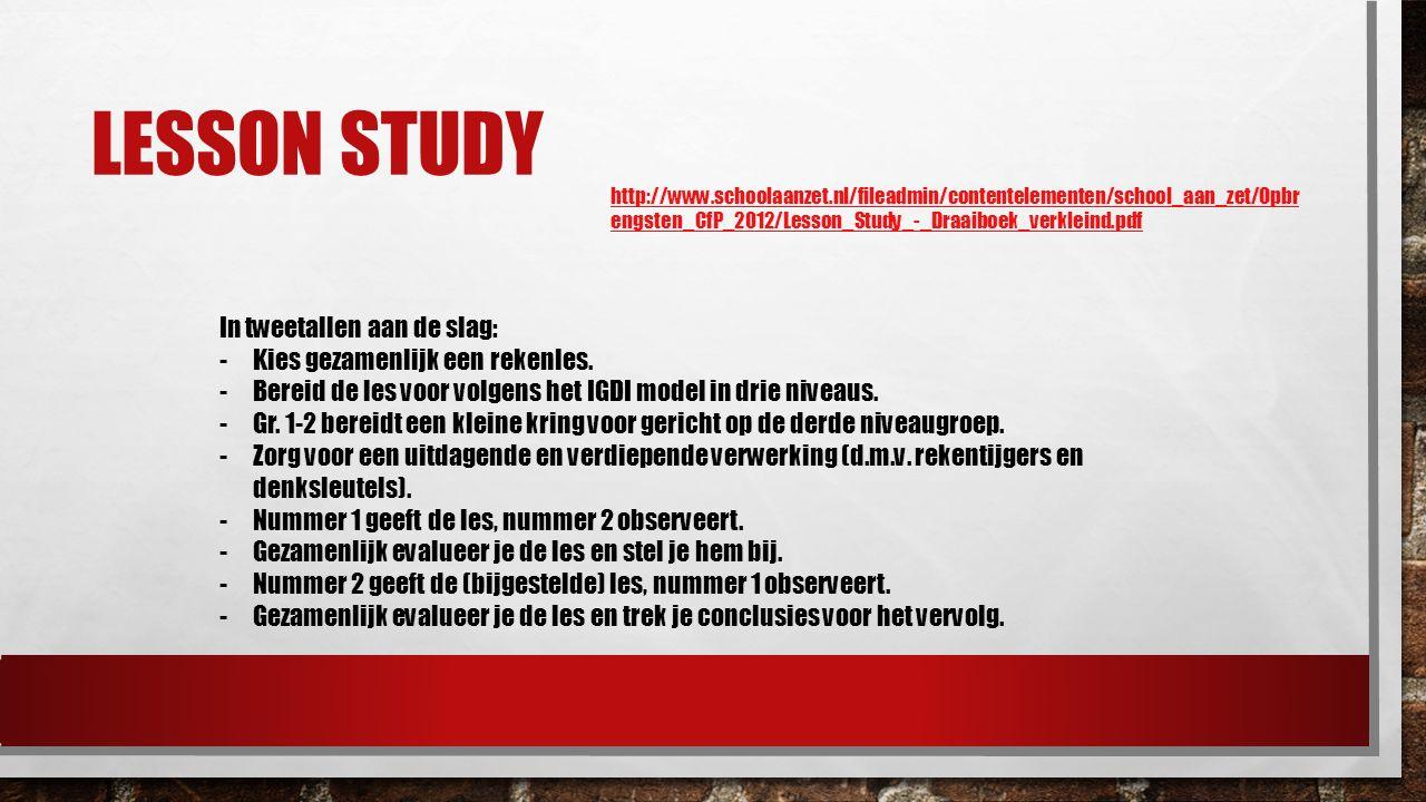 LESSON STUDY In tweetallen aan de slag: -Kies gezamenlijk een rekenles. -Bereid de les voor volgens het IGDI model in drie niveaus. -Gr. 1-2 bereidt e