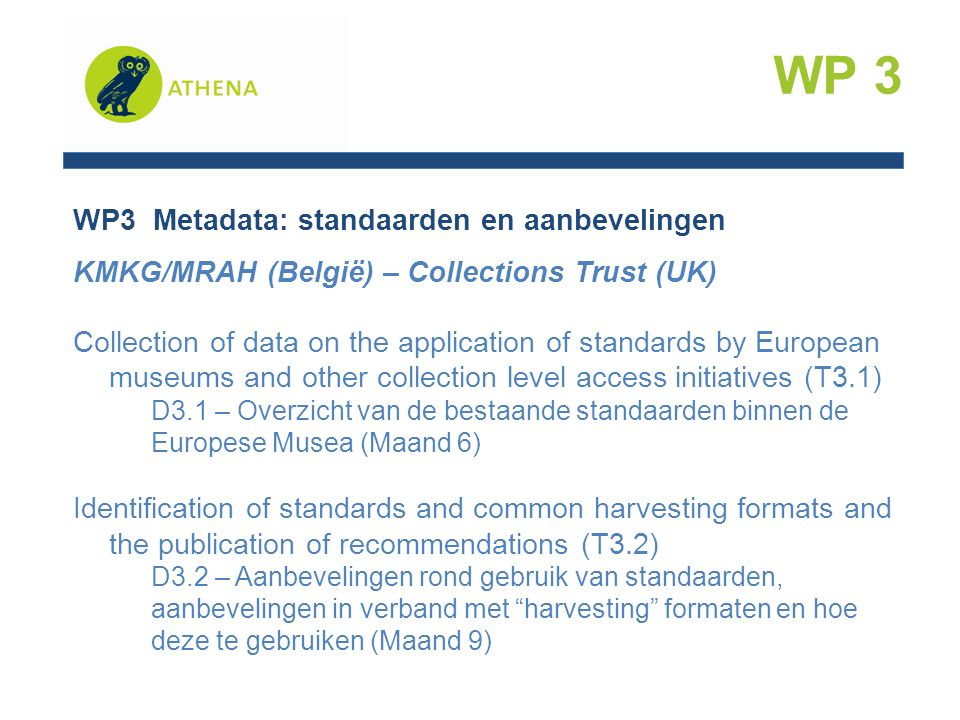 WP3 Metadata: standaarden en aanbevelingen KMKG/MRAH (België) – Collections Trust (UK) Collection of data on the application of standards by European museums and other collection level access initiatives (T3.1) D3.1 – Overzicht van de bestaande standaarden binnen de Europese Musea (Maand 6) Identification of standards and common harvesting formats and the publication of recommendations (T3.2) D3.2 – Aanbevelingen rond gebruik van standaarden, aanbevelingen in verband met harvesting formaten en hoe deze te gebruiken (Maand 9) WP 3