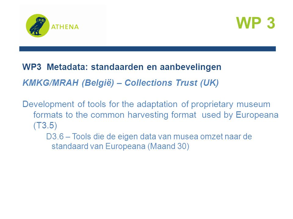 WP3 Metadata: standaarden en aanbevelingen KMKG/MRAH (België) – Collections Trust (UK) Development of tools for the adaptation of proprietary museum formats to the common harvesting format used by Europeana (T3.5) D3.6 – Tools die de eigen data van musea omzet naar de standaard van Europeana (Maand 30) WP 3