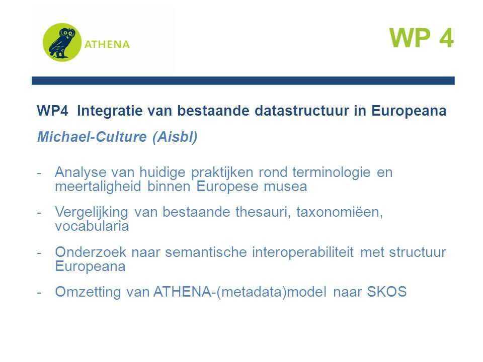 WP4 Integratie van bestaande datastructuur in Europeana Michael-Culture (Aisbl) -Analyse van huidige praktijken rond terminologie en meertaligheid binnen Europese musea -Vergelijking van bestaande thesauri, taxonomiëen, vocabularia -Onderzoek naar semantische interoperabiliteit met structuur Europeana -Omzetting van ATHENA-(metadata)model naar SKOS WP 4