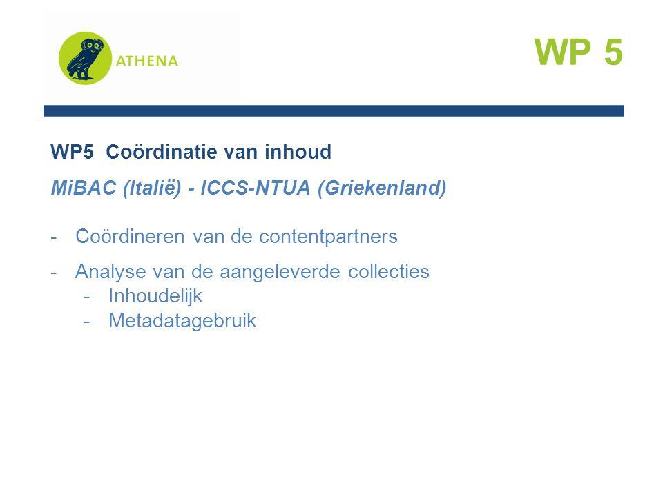 WP5 Coördinatie van inhoud MiBAC (Italië) - ICCS-NTUA (Griekenland) -Coördineren van de contentpartners -Analyse van de aangeleverde collecties -Inhoudelijk -Metadatagebruik WP 5