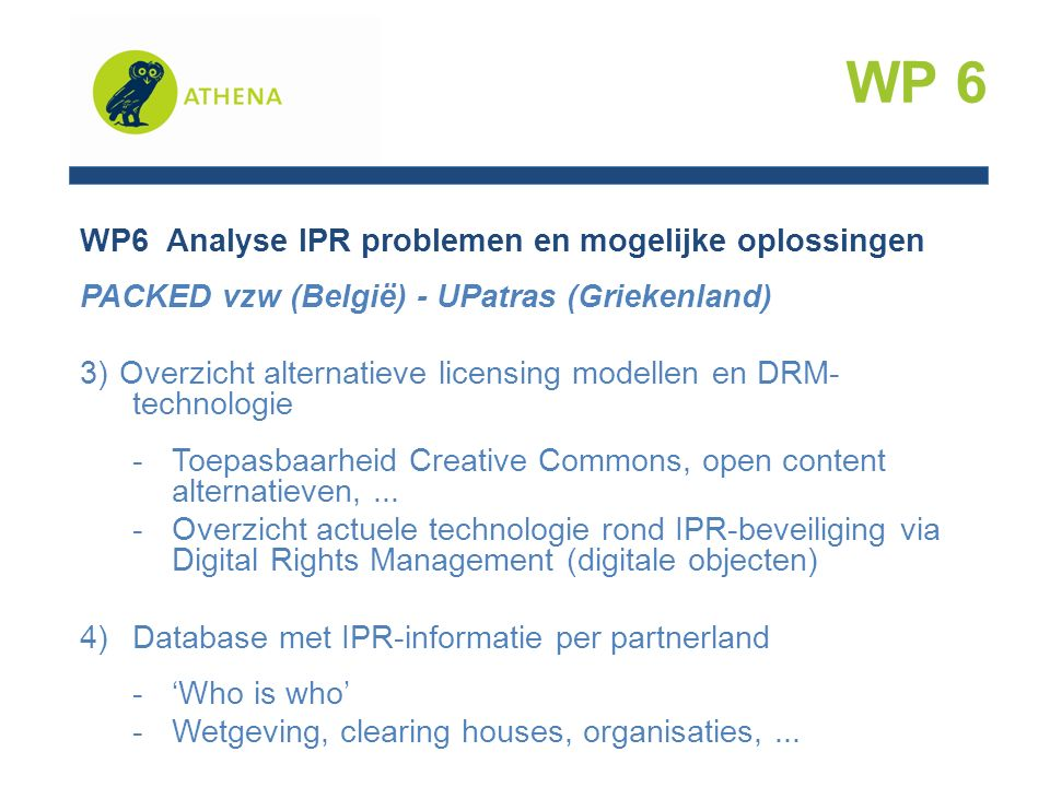 WP6 Analyse IPR problemen en mogelijke oplossingen PACKED vzw (België) - UPatras (Griekenland) 3)Overzicht alternatieve licensing modellen en DRM- technologie -Toepasbaarheid Creative Commons, open content alternatieven,...