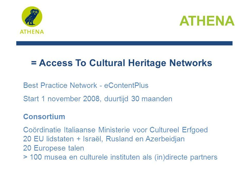 = Access To Cultural Heritage Networks Best Practice Network - eContentPlus Start 1 november 2008, duurtijd 30 maanden Consortium Coördinatie Italiaanse Ministerie voor Cultureel Erfgoed 20 EU lidstaten + Israël, Rusland en Azerbeidjan 20 Europese talen > 100 musea en culturele instituten als (in)directe partners ATHENA