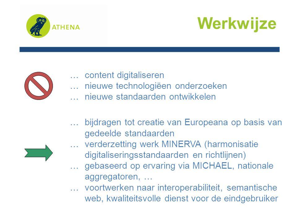 Werkwijze … content digitaliseren … nieuwe technologiëen onderzoeken … nieuwe standaarden ontwikkelen … bijdragen tot creatie van Europeana op basis van gedeelde standaarden … verderzetting werk MINERVA (harmonisatie digitaliseringsstandaarden en richtlijnen) … gebaseerd op ervaring via MICHAEL, nationale aggregatoren, … … voortwerken naar interoperabiliteit, semantische web, kwaliteitsvolle dienst voor de eindgebruiker