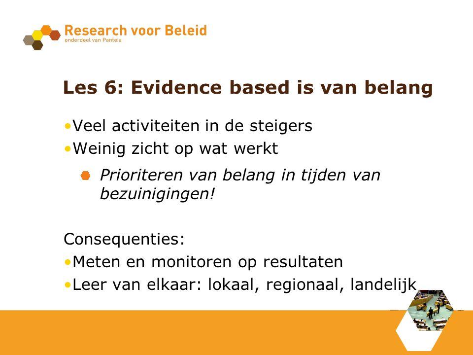 Les 6: Evidence based is van belang Veel activiteiten in de steigers Weinig zicht op wat werkt Prioriteren van belang in tijden van bezuinigingen.