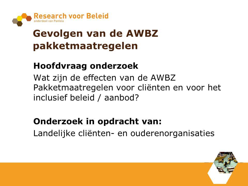 Gevolgen van de AWBZ pakketmaatregelen Hoofdvraag onderzoek Wat zijn de effecten van de AWBZ Pakketmaatregelen voor cliënten en voor het inclusief beleid / aanbod.
