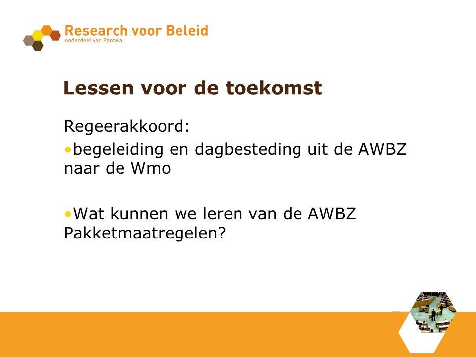 Lessen voor de toekomst Regeerakkoord: begeleiding en dagbesteding uit de AWBZ naar de Wmo Wat kunnen we leren van de AWBZ Pakketmaatregelen