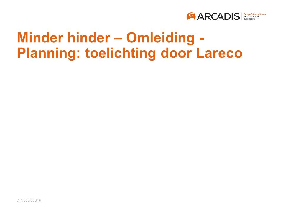 © Arcadis 2016 Minder hinder – Omleiding - Planning: toelichting door Lareco