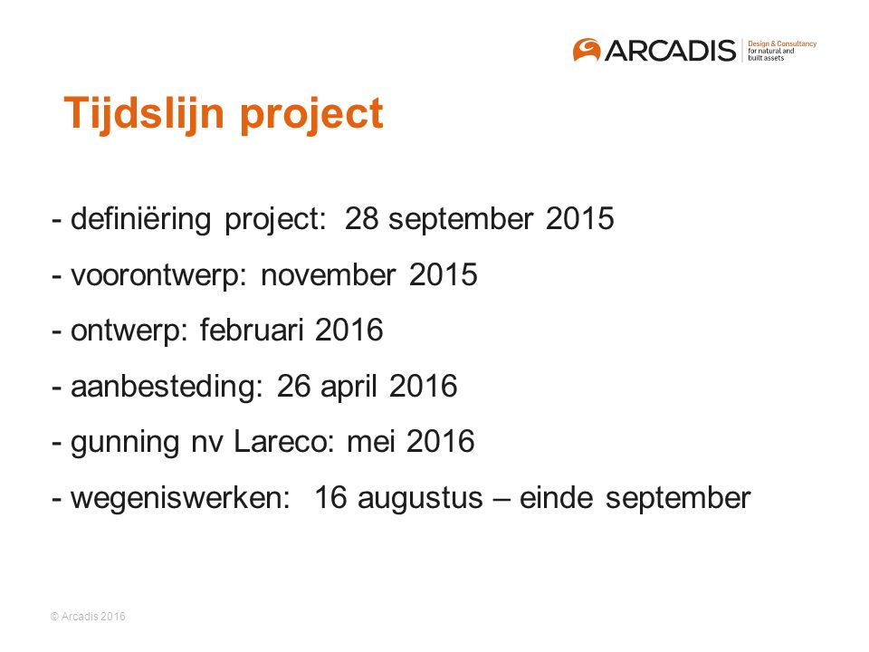 © Arcadis 2016 ​ ​ - definiëring project: 28 september 2015 ​ - voorontwerp: november 2015 ​ - ontwerp: februari 2016 ​ - aanbesteding: 26 april 2016 ​ - gunning nv Lareco: mei 2016 ​ - wegeniswerken: 16 augustus – einde september Tijdslijn project