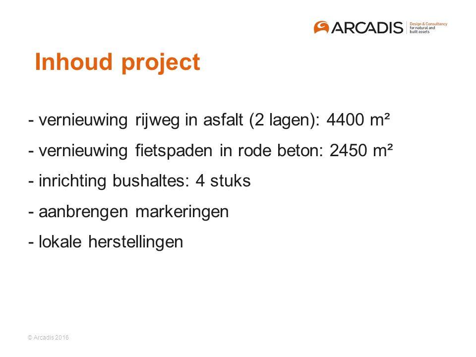 © Arcadis 2016   - vernieuwing rijweg in asfalt (2 lagen): 4400 m²  - vernieuwing fietspaden in rode beton: 2450 m²  - inrichting bushaltes: 4 stuks  - aanbrengen markeringen  - lokale herstellingen Inhoud project