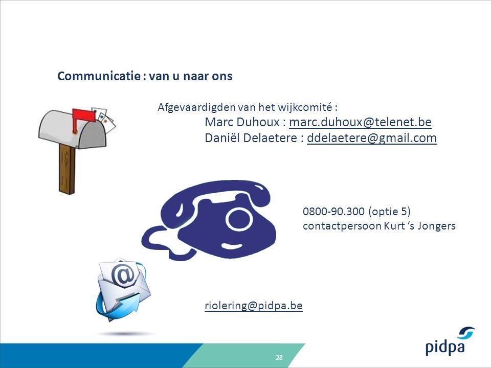28 Communicatie : van u naar ons Afgevaardigden van het wijkcomité : Marc Duhoux : marc.duhoux@telenet.bemarc.duhoux@telenet.be Daniël Delaetere : ddelaetere@gmail.comddelaetere@gmail.com 0800-90.300 (optie 5) contactpersoon Kurt 's Jongers riolering@pidpa.be
