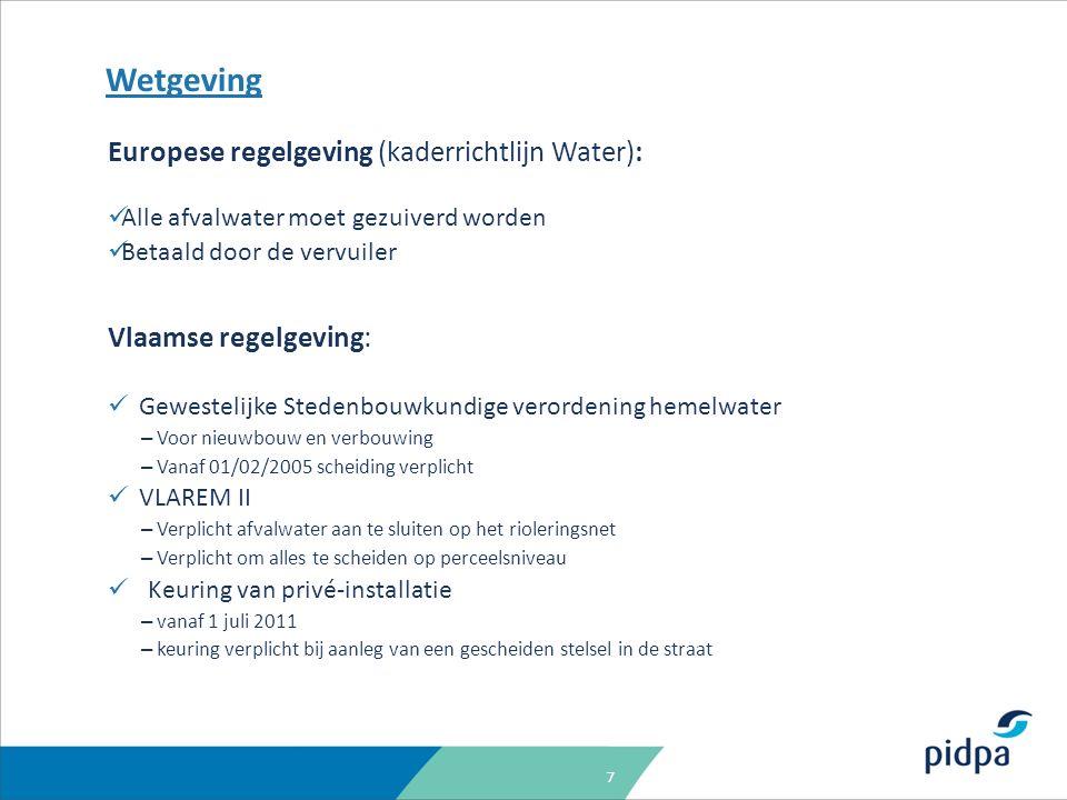 7 Wetgeving Europese regelgeving (kaderrichtlijn Water): Alle afvalwater moet gezuiverd worden Betaald door de vervuiler Vlaamse regelgeving: Gewestelijke Stedenbouwkundige verordening hemelwater – Voor nieuwbouw en verbouwing – Vanaf 01/02/2005 scheiding verplicht VLAREM II – Verplicht afvalwater aan te sluiten op het rioleringsnet – Verplicht om alles te scheiden op perceelsniveau Keuring van privé-installatie – vanaf 1 juli 2011 – keuring verplicht bij aanleg van een gescheiden stelsel in de straat