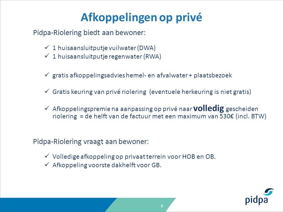 8 Pidpa-Riolering biedt aan bewoner: 1 huisaansluitputje vuilwater (DWA) 1 huisaansluitputje regenwater (RWA) gratis afkoppelingsadvies hemel- en afvalwater + plaatsbezoek Gratis keuring van privé riolering (eventuele herkeuring is niet gratis) Afkoppelingspremie na aanpassing op privé naar volledig gescheiden riolering = de helft van de factuur met een maximum van 530€ (incl.