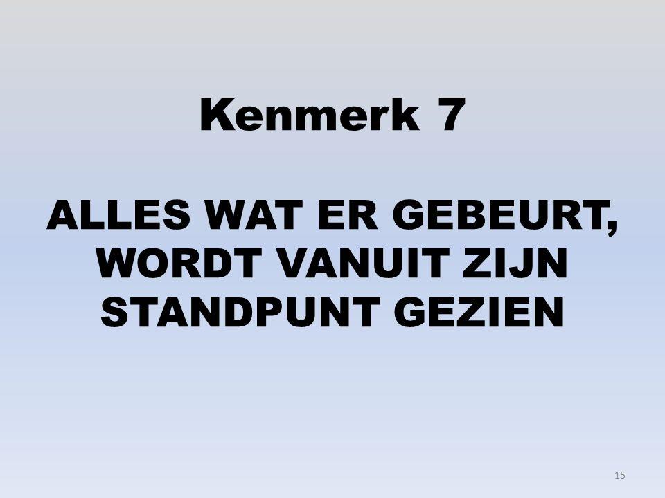 Kenmerk 7 ALLES WAT ER GEBEURT, WORDT VANUIT ZIJN STANDPUNT GEZIEN 15