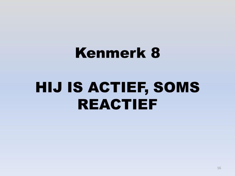 Kenmerk 8 HIJ IS ACTIEF, SOMS REACTIEF 16