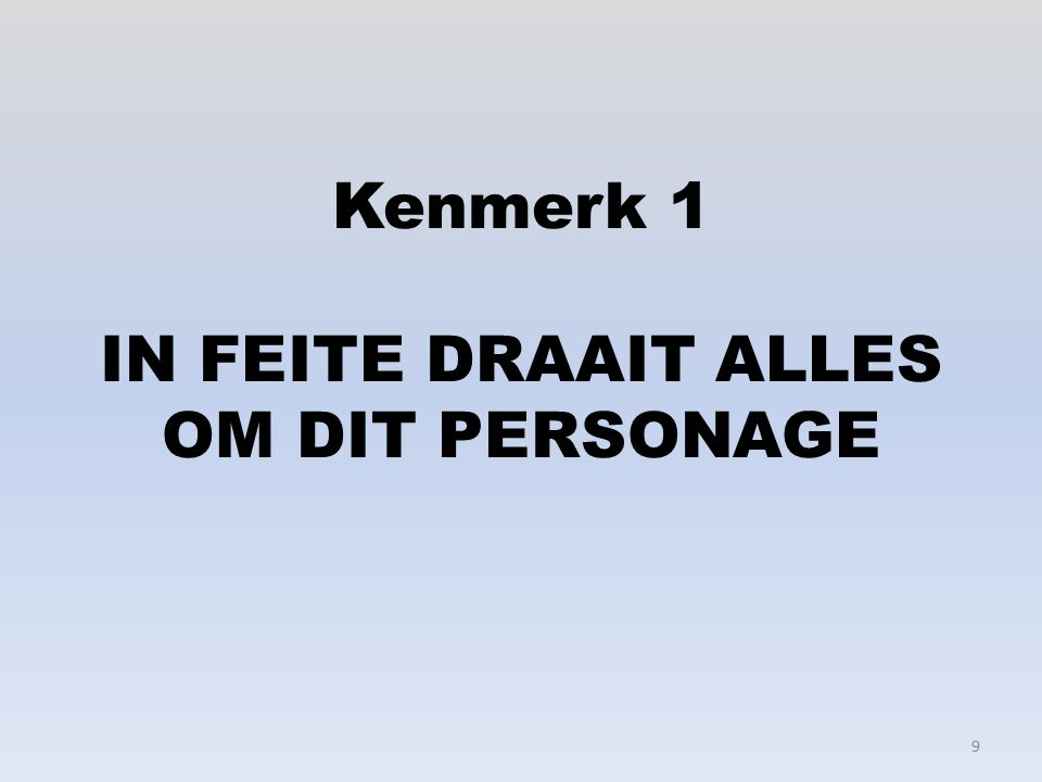 Kenmerk 1 IN FEITE DRAAIT ALLES OM DIT PERSONAGE 9