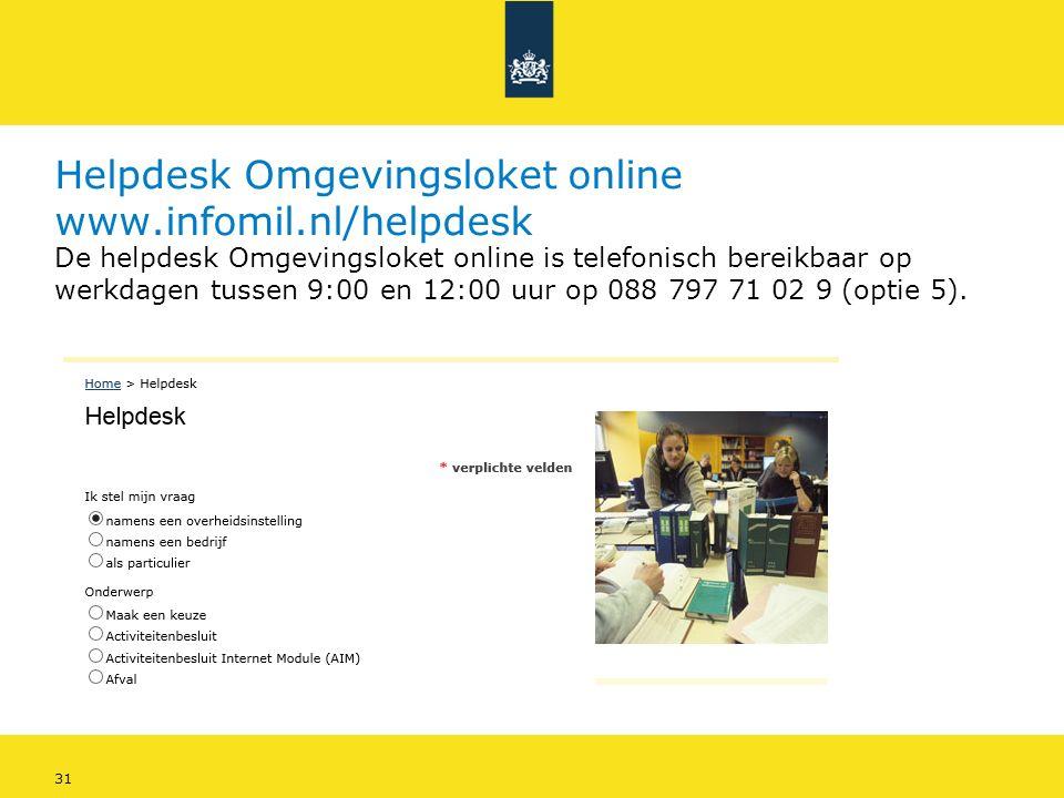 31 Helpdesk Omgevingsloket online www.infomil.nl/helpdesk De helpdesk Omgevingsloket online is telefonisch bereikbaar op werkdagen tussen 9:00 en 12:00 uur op 088 797 71 02 9 (optie 5).