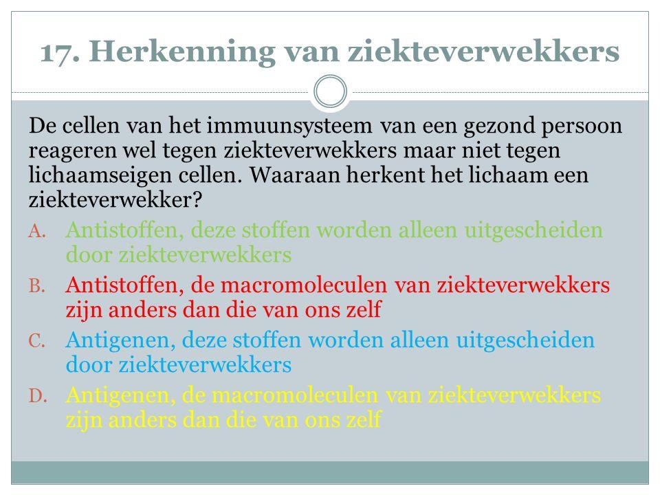 17. Herkenning van ziekteverwekkers De cellen van het immuunsysteem van een gezond persoon reageren wel tegen ziekteverwekkers maar niet tegen lichaam
