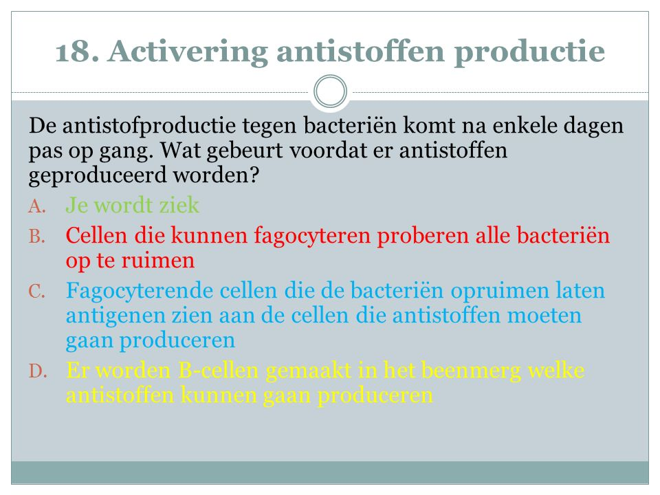 18. Activering antistoffen productie De antistofproductie tegen bacteriën komt na enkele dagen pas op gang. Wat gebeurt voordat er antistoffen geprodu