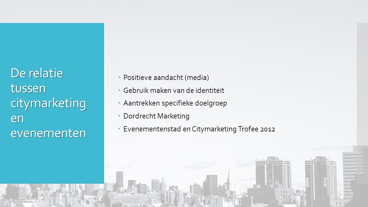 De relatie tussen citymarketing en evenementen  Positieve aandacht (media)  Gebruik maken van de identiteit  Aantrekken specifieke doelgroep  Dordrecht Marketing  Evenementenstad en Citymarketing Trofee 2012