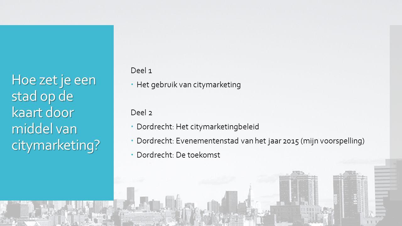 Hoe zet je een stad op de kaart door middel van citymarketing? Deel 1  Het gebruik van citymarketing Deel 2  Dordrecht: Het citymarketingbeleid  Do