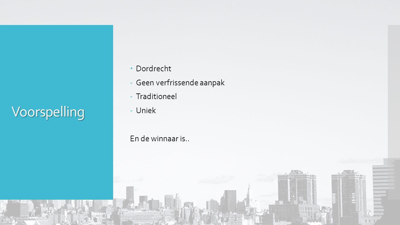 Voorspelling  Dordrecht -Geen verfrissende aanpak -Traditioneel -Uniek En de winnaar is..