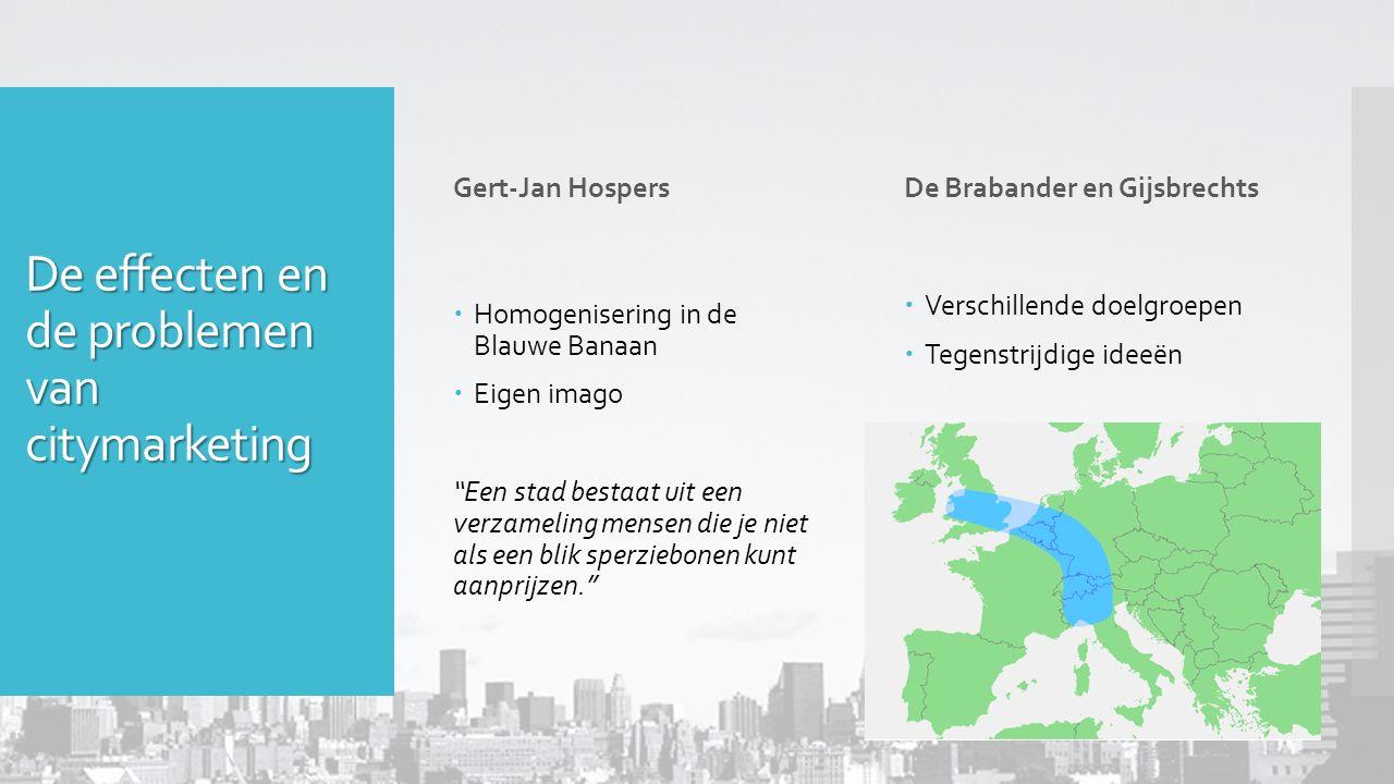 De effecten en de problemen van citymarketing Gert-Jan Hospers  Homogenisering in de Blauwe Banaan  Eigen imago Een stad bestaat uit een verzameling mensen die je niet als een blik sperziebonen kunt aanprijzen. De Brabander en Gijsbrechts  Verschillende doelgroepen  Tegenstrijdige ideeën