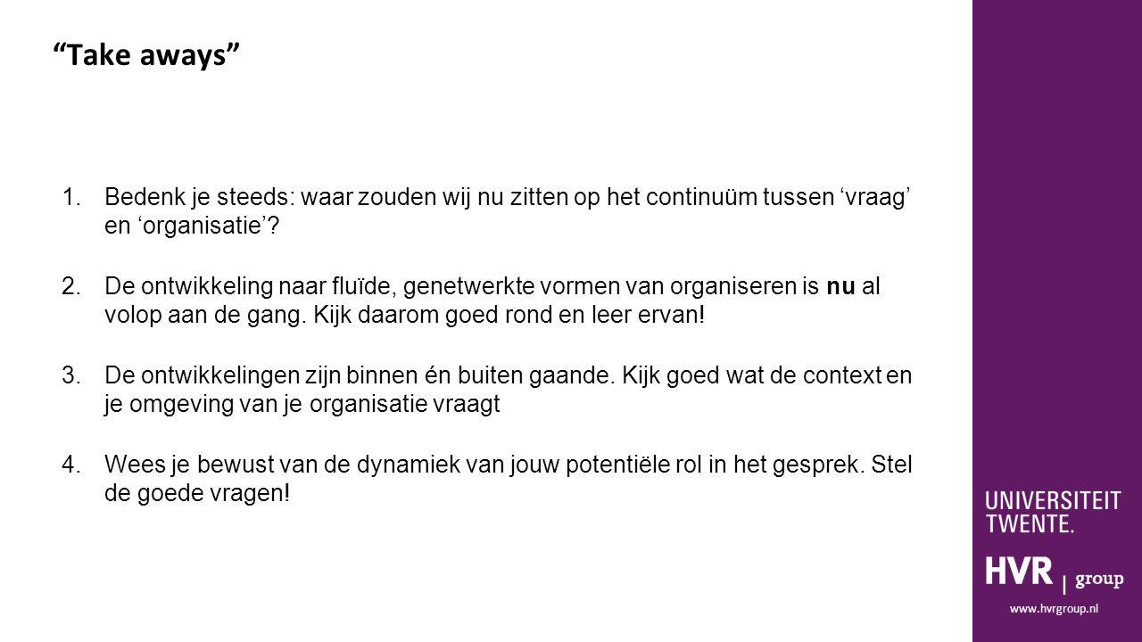 """www.hvrgroup.nl """"Take aways"""" 1.Bedenk je steeds: waar zouden wij nu zitten op het continuüm tussen 'vraag' en 'organisatie'? 2.De ontwikkeling naar fl"""