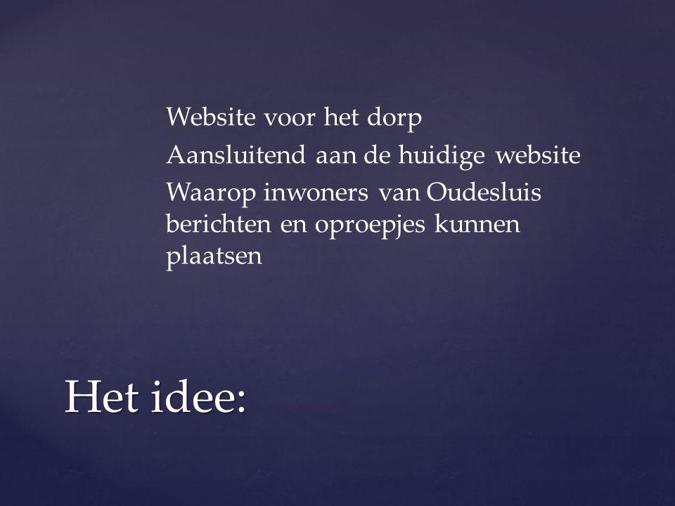 Website voor het dorp Aansluitend aan de huidige website Waarop inwoners van Oudesluis berichten en oproepjes kunnen plaatsen Het idee: