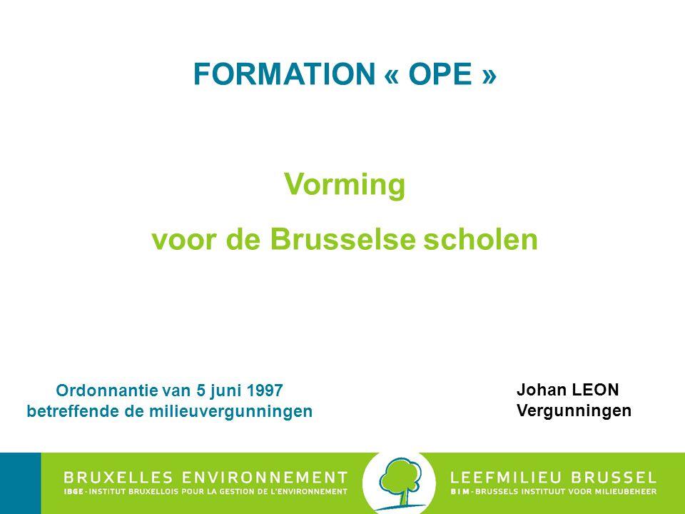 FORMATION « OPE » Vorming voor de Brusselse scholen Johan LEON Vergunningen Ordonnantie van 5 juni 1997 betreffende de milieuvergunningen