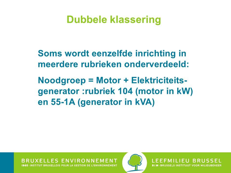 Dubbele klassering Soms wordt eenzelfde inrichting in meerdere rubrieken onderverdeeld: Noodgroep = Motor + Elektriciteits- generator :rubriek 104 (motor in kW) en 55-1A (generator in kVA)