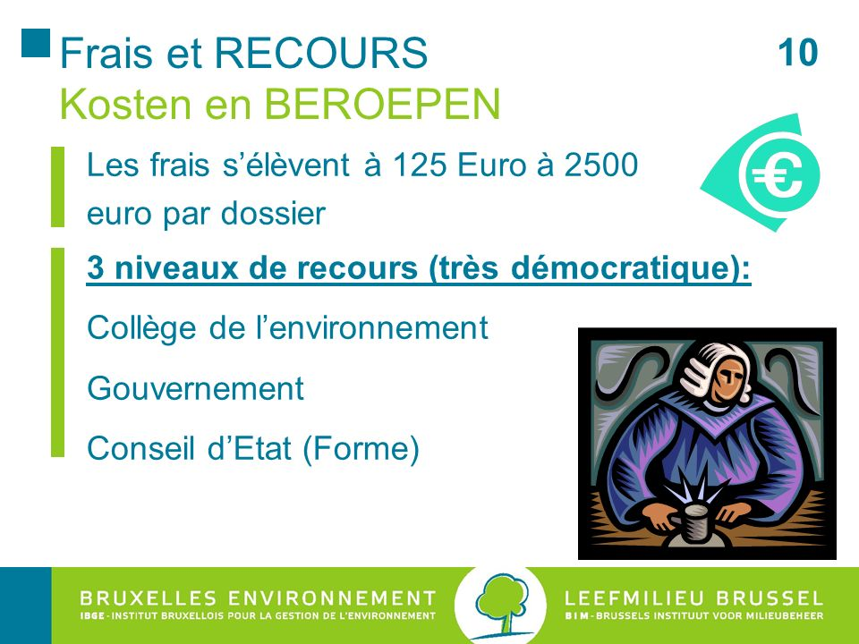 Frais et RECOURS Kosten en BEROEPEN Les frais s'élèvent à 125 Euro à 2500 euro par dossier 3 niveaux de recours (très démocratique): Collège de l'environnement Gouvernement Conseil d'Etat (Forme) 10