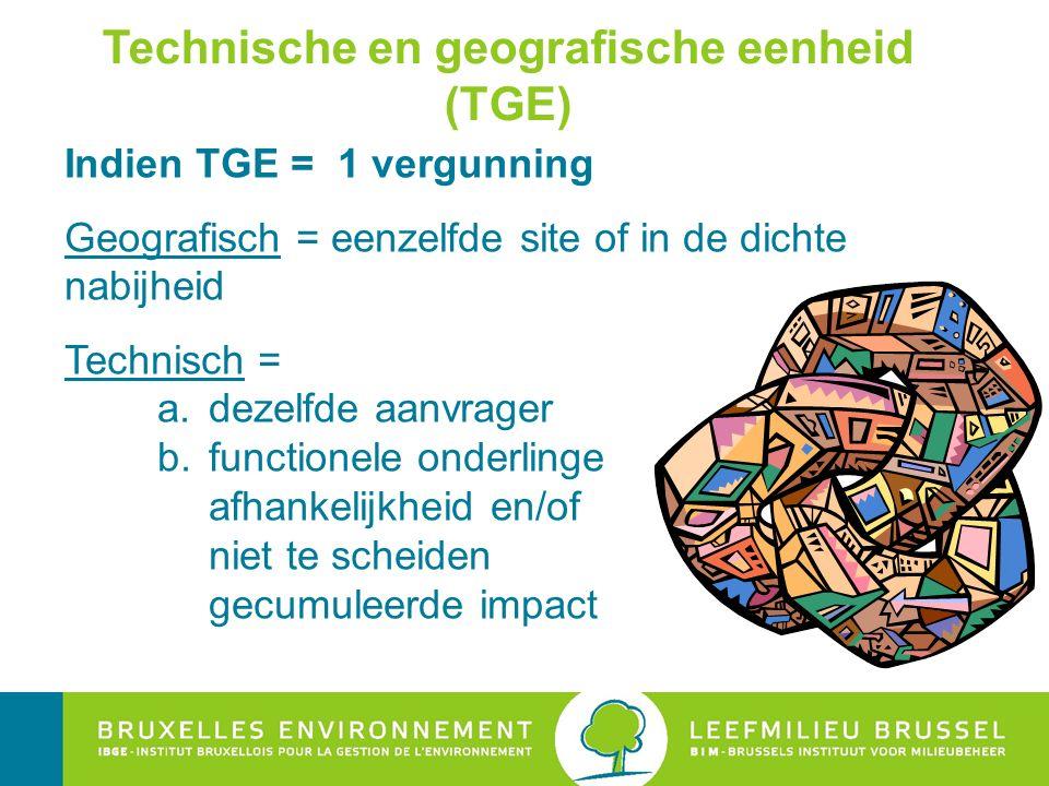 Technische en geografische eenheid (TGE) Indien TGE = 1 vergunning Geografisch = eenzelfde site of in de dichte nabijheid Technisch = a.dezelfde aanvrager b.functionele onderlinge afhankelijkheid en/of niet te scheiden gecumuleerde impact