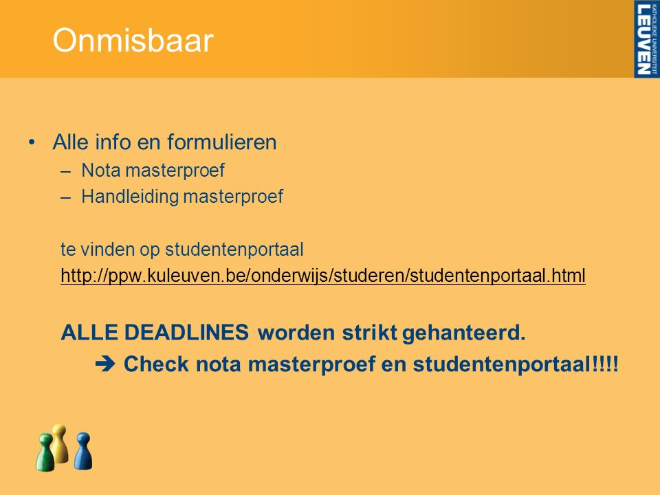Onmisbaar Alle info en formulieren –Nota masterproef –Handleiding masterproef te vinden op studentenportaal http://ppw.kuleuven.be/onderwijs/studeren/studentenportaal.html ALLE DEADLINES worden strikt gehanteerd.