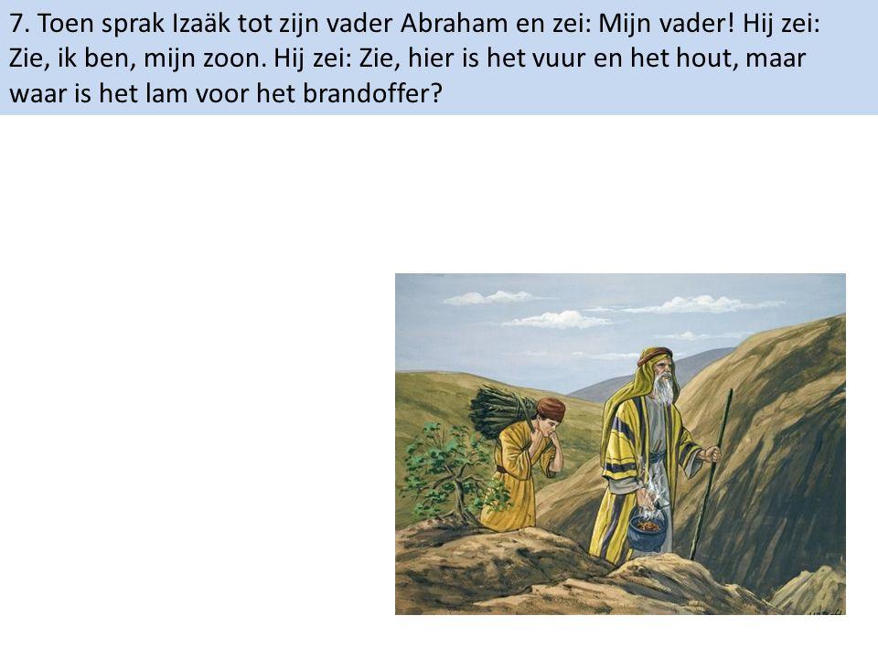 7. Toen sprak Izaäk tot zijn vader Abraham en zei: Mijn vader! Hij zei: Zie, ik ben, mijn zoon. Hij zei: Zie, hier is het vuur en het hout, maar waar