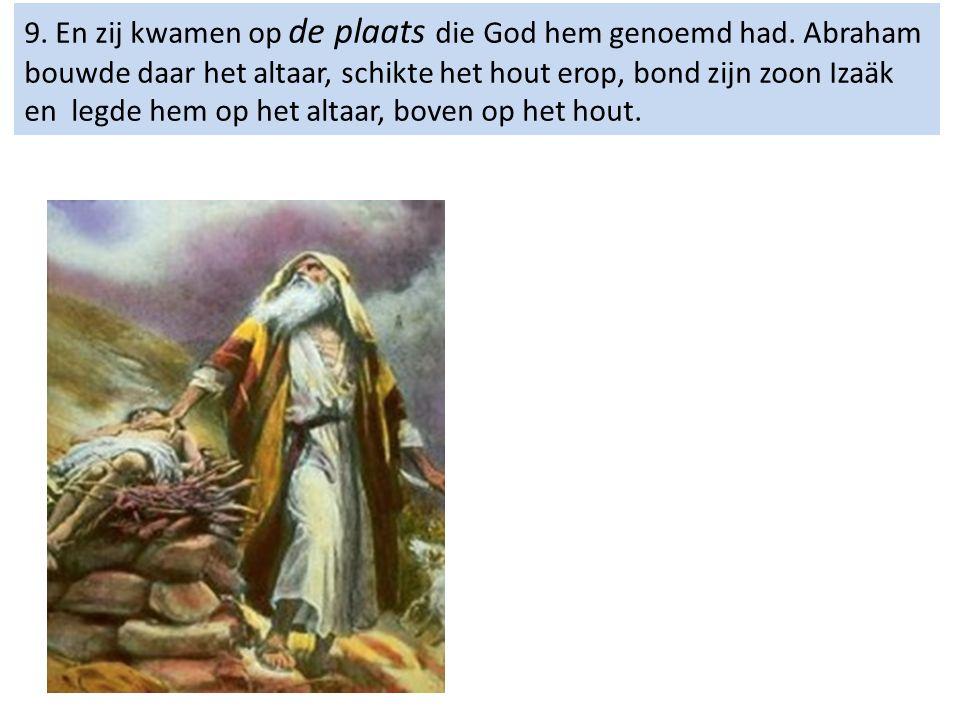 9. En zij kwamen op de plaats die God hem genoemd had. Abraham bouwde daar het altaar, schikte het hout erop, bond zijn zoon Izaäk en legde hem op het