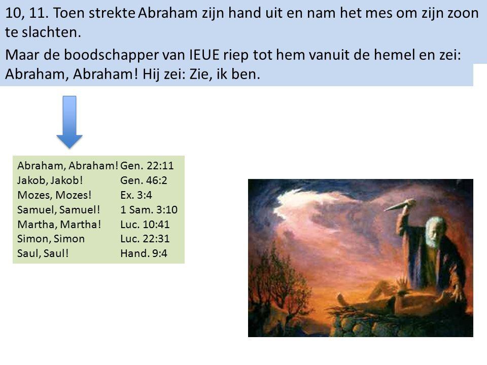 10, 11. Toen strekte Abraham zijn hand uit en nam het mes om zijn zoon te slachten. Maar de boodschapper van IEUE riep tot hem vanuit de hemel en zei: