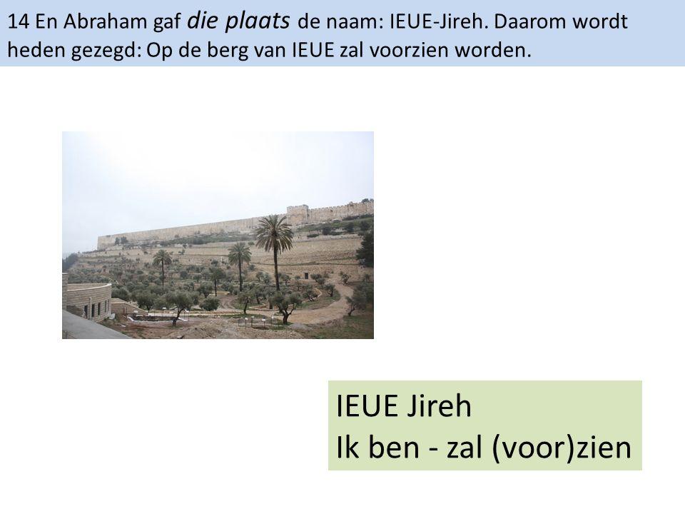 14 En Abraham gaf die plaats de naam: IEUE-Jireh. Daarom wordt heden gezegd: Op de berg van IEUE zal voorzien worden. IEUE Jireh Ik ben - zal (voor)zi