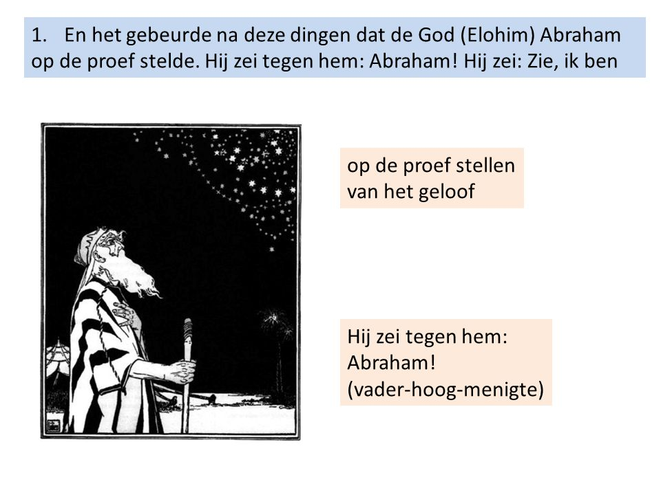 1.En het gebeurde na deze dingen dat de God (Elohim) Abraham op de proef stelde. Hij zei tegen hem: Abraham! Hij zei: Zie, ik ben op de proef stellen
